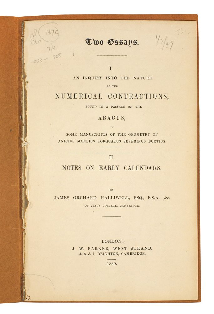 Two Essays. I. An inquiry into the nature of the numerical contractions, found in a passage on the abacus, in some manuscripts of the geometry of Anicius Manlius Torquatus Severinus Boetius. II. Notes on early calendars. James Orchard Halliwell.