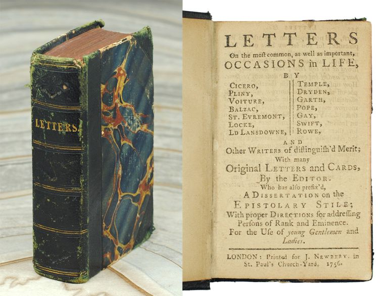 Letters on the most common,as well as important, occasions in life, by Cicero, Pliny, Voiture, Balzac, St. Evremont, Locke, Ld Lansdowne, Temple, Dryden, Garth, Pope, Gay, Swift, Rowe, and other writers of distinguish'd Merit; with many original letters and cards, by the editor. Who has also prefix'd, A Dissertation on the Epistolary Stile; With proper Directions for addressing Persons of Rank and Eminence. For the use of young gentlemen and ladies. John Newbery.