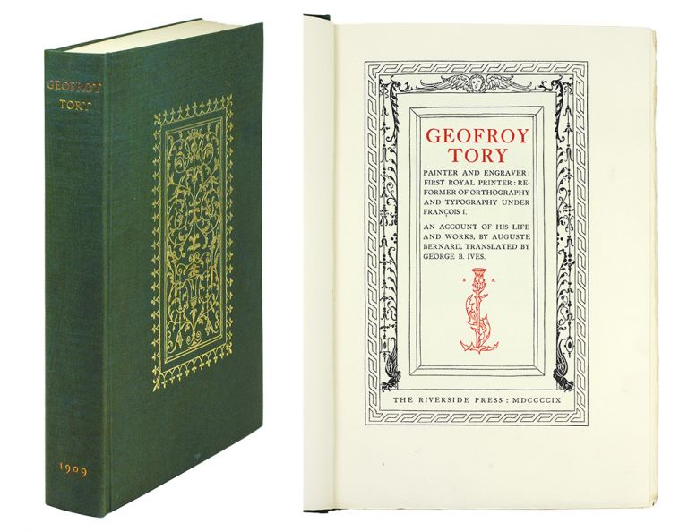 Geofroy Tory Painter and Engraver: First Royal Printer: Reformer of Orthography and Typography under François I. Auguste. Ives Bernard, George B.