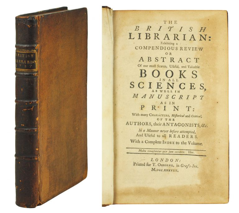 The British Librarian: exhibiting a compendious Review or Abstract of our most scarce, useful, and valuable Books in all Sciences, as well in Manuscript as in Print: with many Characters, historical and critical, of the Authors, their Antagonists, &c. In a Manner never before attempted, and useful to all Readers. William Oldys.