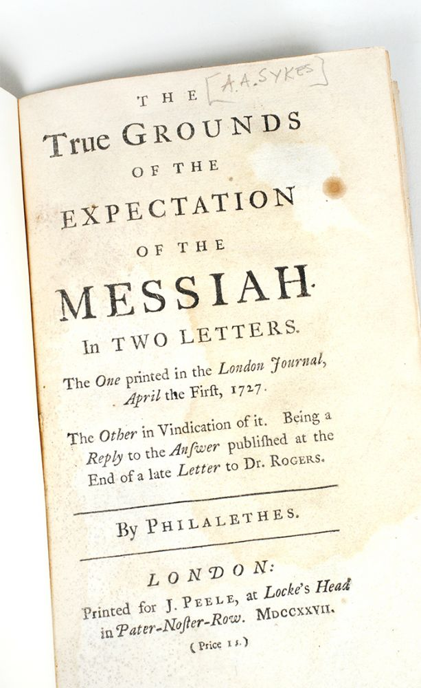 The true grounds of the expectation of the Messiah. In two letters. The one printed in the London journal, April the first, 1727. The other in vindication of it. Being a reply to the answer published at the end of a late letter to Dr. Rogers. Arthur Ashley Sykes.